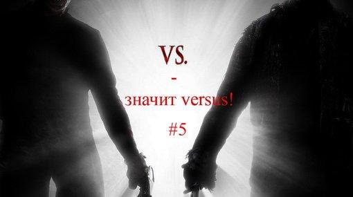 """Рубрика """"VS - значит versus!"""" #5: Экспериментальный выпуск."""